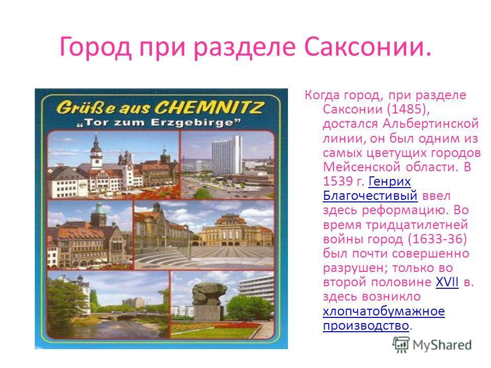 Город при разделе Саксонии. Когда город, при разделе Саксонии (1485), достался Альбертинской линии, он был одним из самых цветущих городов Мейсенской области. В 1539 г. Генрих Благочестивый ввел здесь реформацию. Во время тридцатилетней войны город (
