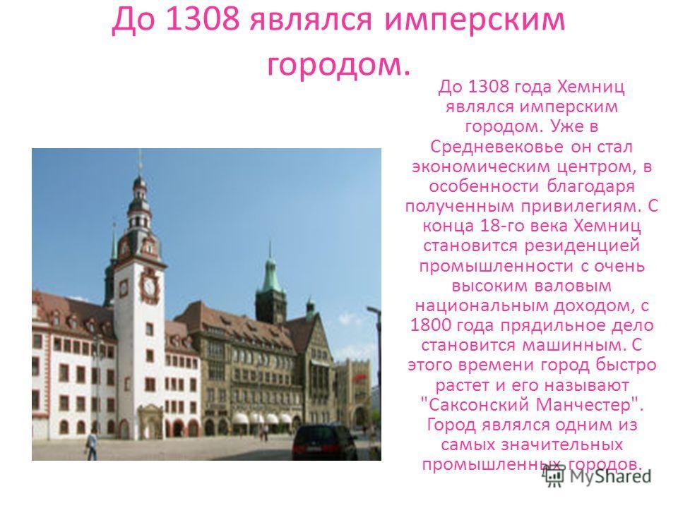 До 1308 являлся имперским городом. До 1308 года Хемниц являлся имперским городом. Уже в Средневековье он стал экономическим центром, в особенности благодаря полученным привилегиям. С конца 18-го века Хемниц становится резиденцией промышленности с оче