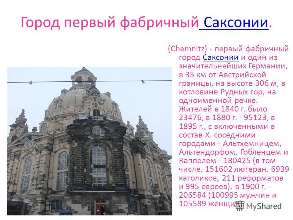 Город первый фабричный Саксонии. Саксонии (Chemnitz) - первый фабричный город Саксонии и один из значительнейших Германии, в 35 км от Австрийской границы, на высоте 306 м, в котловине Рудных гор, на одноименной речке. Жителей в 1840 г. было 23476, в