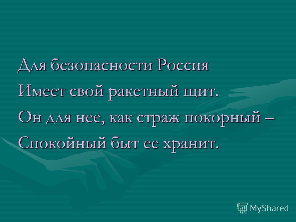 Для безопасности Россия Имеет свой ракетный щит. Он для нее, как страж покорный – Спокойный быт ее хранит.