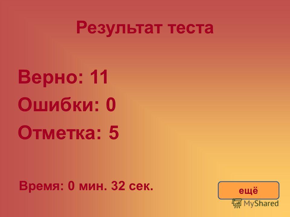 Результат теста Верно: 11 Ошибки: 0 Отметка: 5 Время: 0 мин. 32 сек. ещё