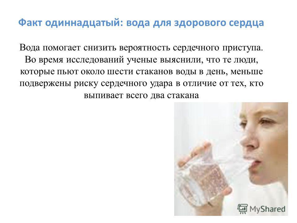 Факт одиннадцатый: вода для здорового сердца Вода помогает снизить вероятность сердечного приступа. Во время исследований ученые выяснили, что те люди, которые пьют около шести стаканов воды в день, меньше подвержены риску сердечного удара в отличие
