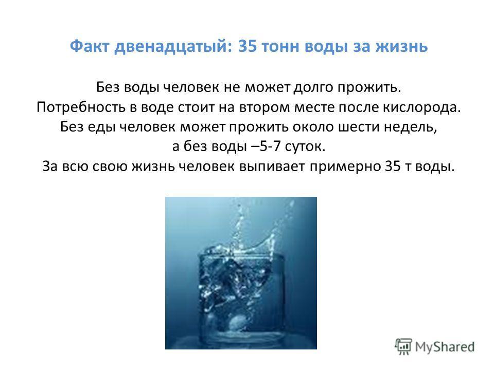 Факт двенадцатый: 35 тонн воды за жизнь Без воды человек не может долго прожить. Потребность в воде стоит на втором месте после кислорода. Без еды человек может прожить около шести недель, а без воды –5-7 суток. За всю свою жизнь человек выпивает при