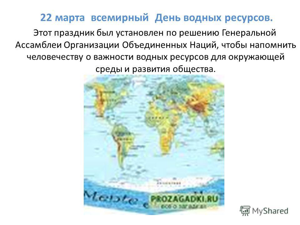 22 марта всемирный День водных ресурсов. Этот праздник был установлен по решению Генеральной Ассамблеи Организации Объединенных Наций, чтобы напомнить человечеству о важности водных ресурсов для окружающей среды и развития общества.