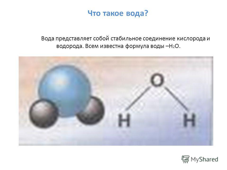 Что такое вода? Вода представляет собой стабильное соединение кислорода и водорода. Всем известна формула воды –H 2 O.