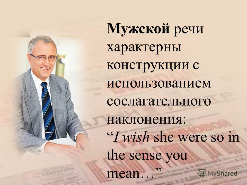 Мужской речи характерны конструкции с использованием сослагательного наклонения: I wish she were so in the sense you mean…