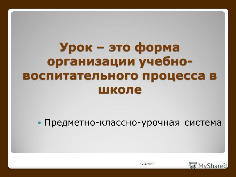 Урок – это форма организации учебно- воспитательного процесса в школе Предметно-классно-урочная система 12/4/20132