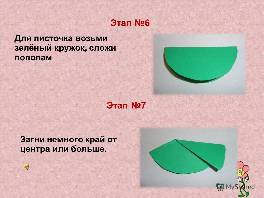 Для листочка возьми зелёный кружок, сложи пополам Загни немного край от центра или больше. Этап 6 Этап 7