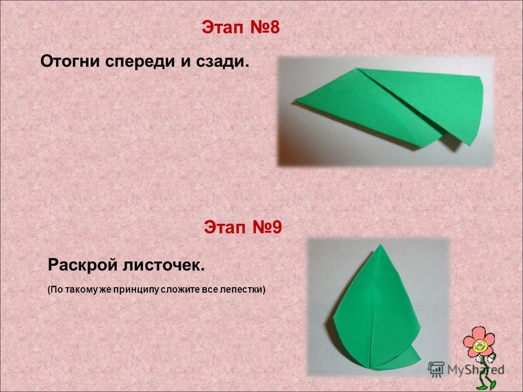 Отогни спереди и сзади. Раскрой листочек. (По такому же принципу сложите все лепестки) Этап 8 Этап 9