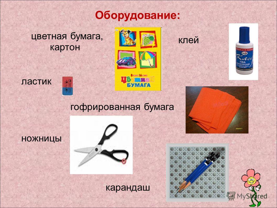 Оборудование: цветная бумага, картон ластик клей ножницы гофрированная бумага карандаш