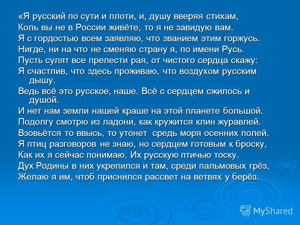 «Я русский по сути и плоти, и, душу вверяя стихам, Коль вы не в России живёте, то я не завидую вам. Я с гордостью всем заявляю, что званием этим горжусь. Нигде, ни на что не сменяю страну я, по имени Русь. Пусть сулят все прелести рая, от чистого сер