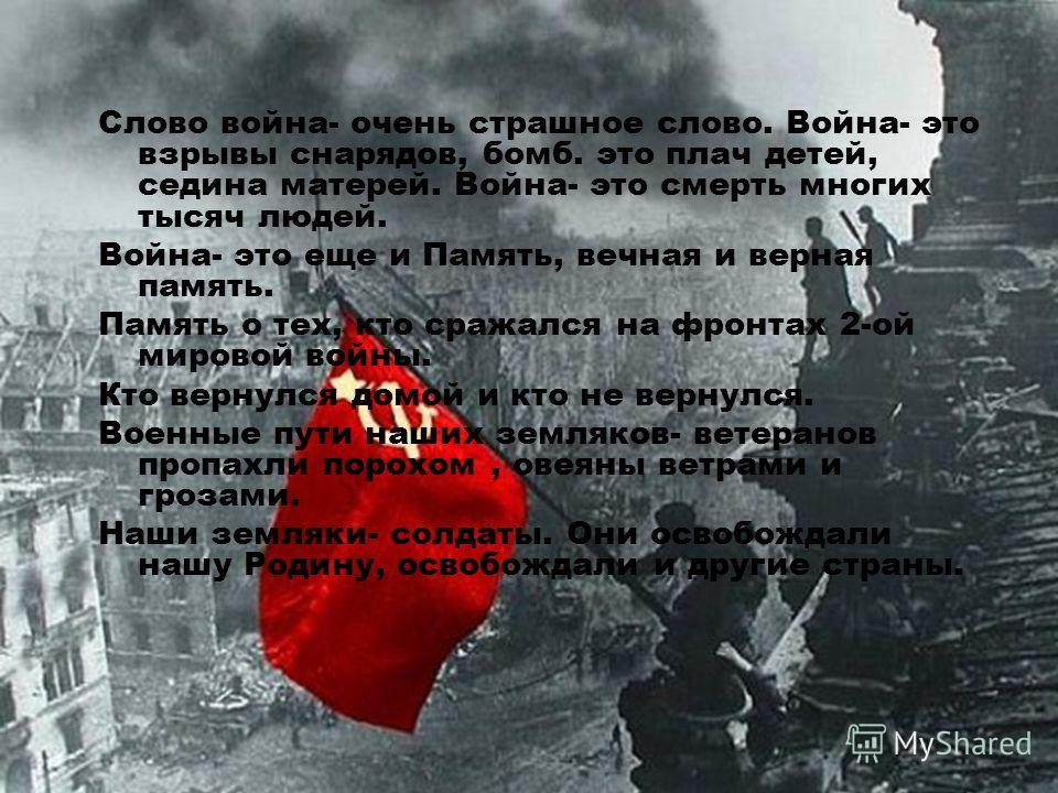 Слово война- очень страшное слово. Война- это взрывы снарядов, бомб. это плач детей, седина матерей. Война- это смерть многих тысяч людей. Война- это еще и Память, вечная и верная память. Память о тех, кто сражался на фронтах 2-ой мировой войны. Кто