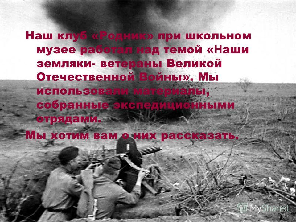 Наш клуб «Родник» при школьном музее работал над темой « Н аши земляки- ветераны Великой Отечественной Войны». Мы использовали материалы, собранные экспедиционными отрядами. Мы хотим вам о них рассказать.