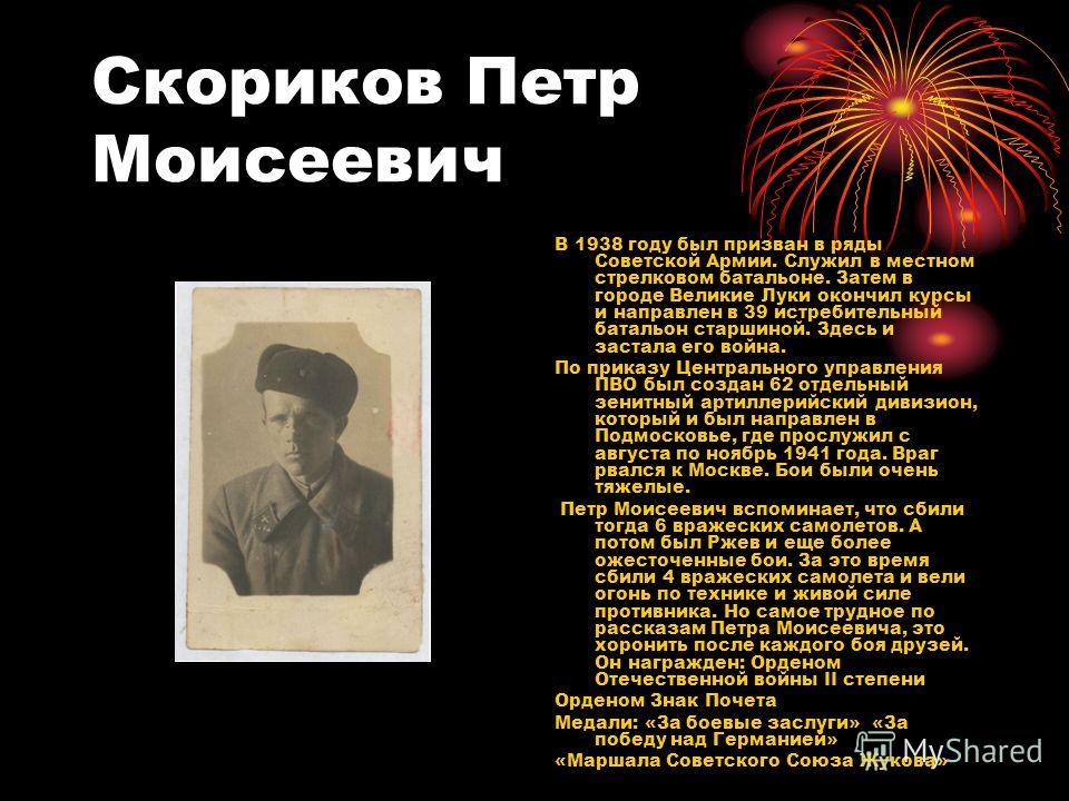 Скориков Петр Моисеевич В 1938 году был призван в ряды Советской Армии. Служил в местном стрелковом батальоне. Затем в городе Великие Луки окончил курсы и направлен в 39 истребительный батальон старшиной. Здесь и застала его война. По приказу Централ
