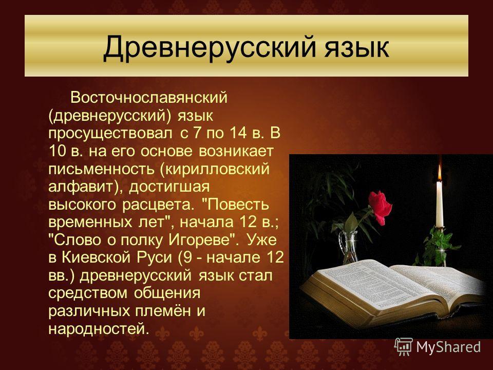 Восточнославянский (древнерусский) язык просуществовал с 7 по 14 в. В 10 в. на его основе возникает письменность (кирилловский алфавит), достигшая высокого расцвета.