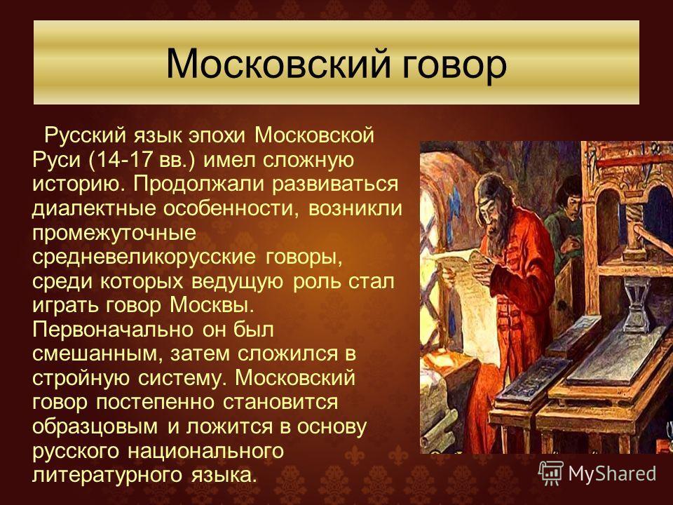 Русский язык эпохи Московской Руси (14-17 вв.) имел сложную историю. Продолжали развиваться диалектные особенности, возникли промежуточные средневеликорусские говоры, среди которых ведущую роль стал играть говор Москвы. Первоначально он был смешанным