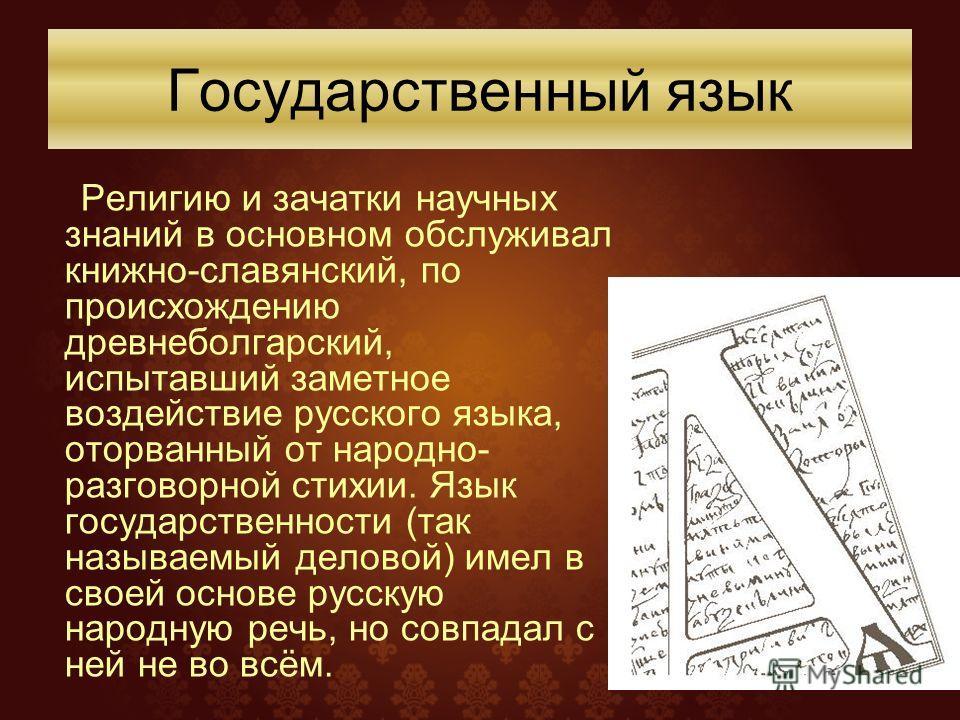 Религию и зачатки научных знаний в основном обслуживал книжно-славянский, по происхождению древнеболгарский, испытавший заметное воздействие русского языка, оторванный от народно- разговорной стихии. Язык государственности (так называемый деловой) им