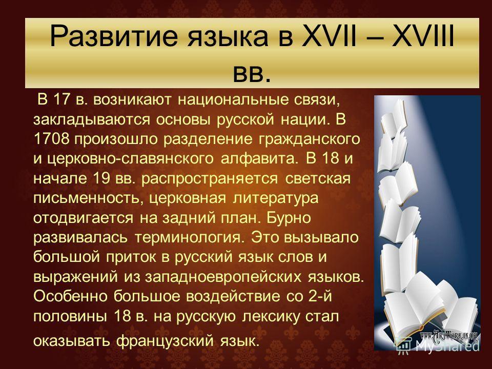 В 17 в. возникают национальные связи, закладываются основы русской нации. В 1708 произошло разделение гражданского и церковно-славянского алфавита. В 18 и начале 19 вв. распространяется светская письменность, церковная литература отодвигается на задн