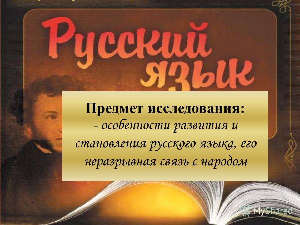 Предмет исследования: - особенности развития и становления русского языка, его неразрывная связь с народом