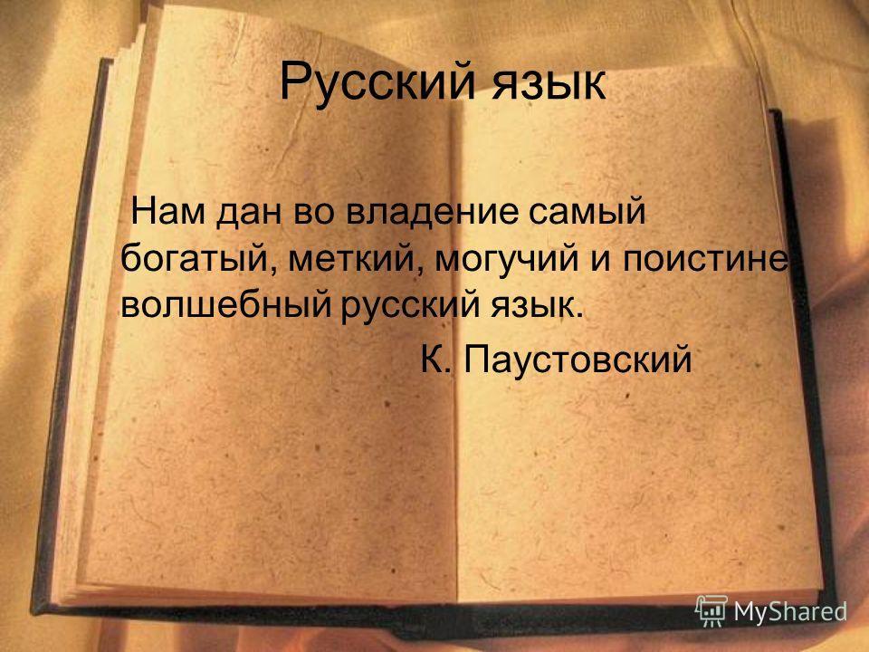 Русский язык Нам дан во владение самый богатый, меткий, могучий и поистине волшебный русский язык. К. Паустовский