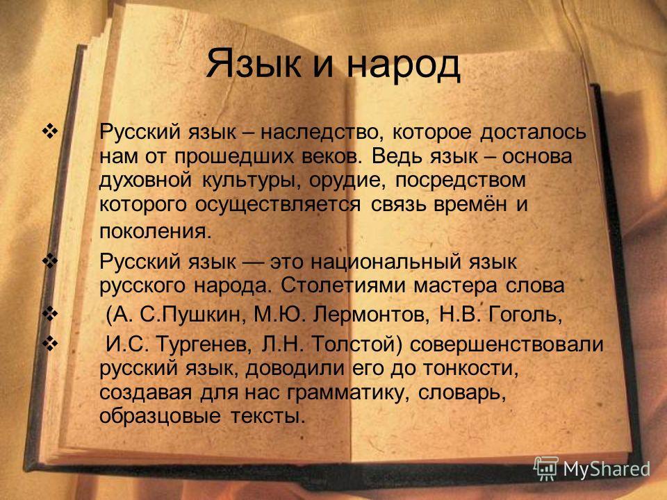 Язык и народ Русский язык – наследство, которое досталось нам от прошедших веков. Ведь язык – основа духовной культуры, орудие, посредством которого осуществляется связь времён и поколения. Русский язык это национальный язык русского народа. Столетия