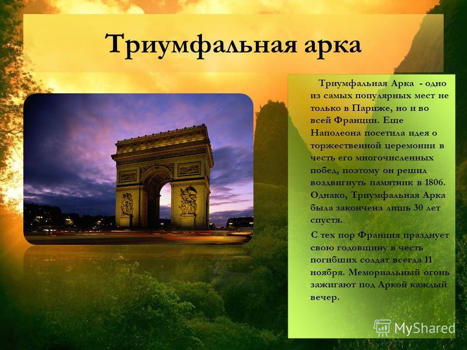 Триумфальная арка Триумфальная Арка - одно из самых популярных мест не только в Париже, но и во всей Франции. Еще Наполеона посетила идея о торжественной церемонии в честь его многочисленных побед, поэтому он решил воздвигнуть памятник в 1806. Однако