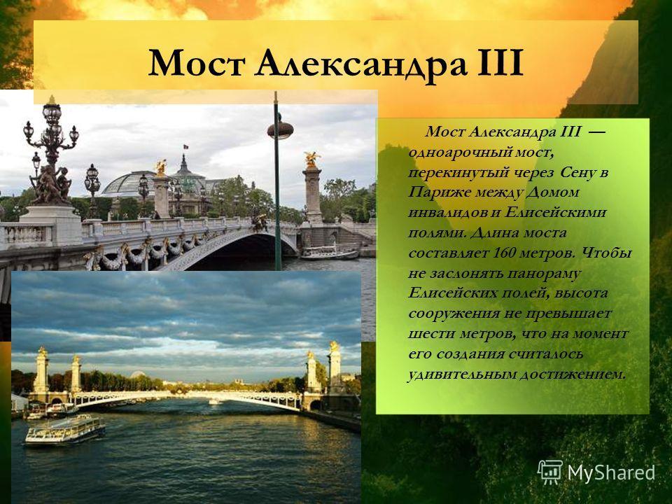 Мост Александра III Мост Александра III одноарочный мост, перекинутый через Сену в Париже между Домом инвалидов и Елисейскими полями. Длина моста составляет 160 метров. Чтобы не заслонять панораму Елисейских полей, высота сооружения не превышает шест