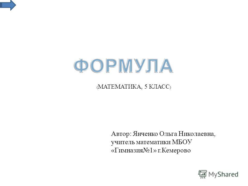 Автор: Янченко Ольга Николаевна, учитель математики МБОУ «Гимназия1» г.Кемерово ( МАТЕМАТИКА, 5 КЛАСС )