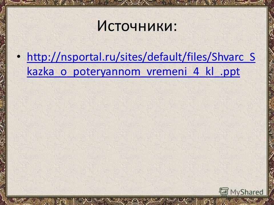 Источники: http://nsportal.ru/sites/default/files/Shvarc_S kazka_o_poteryannom_vremeni_4_kl_.ppt http://nsportal.ru/sites/default/files/Shvarc_S kazka_o_poteryannom_vremeni_4_kl_.ppt