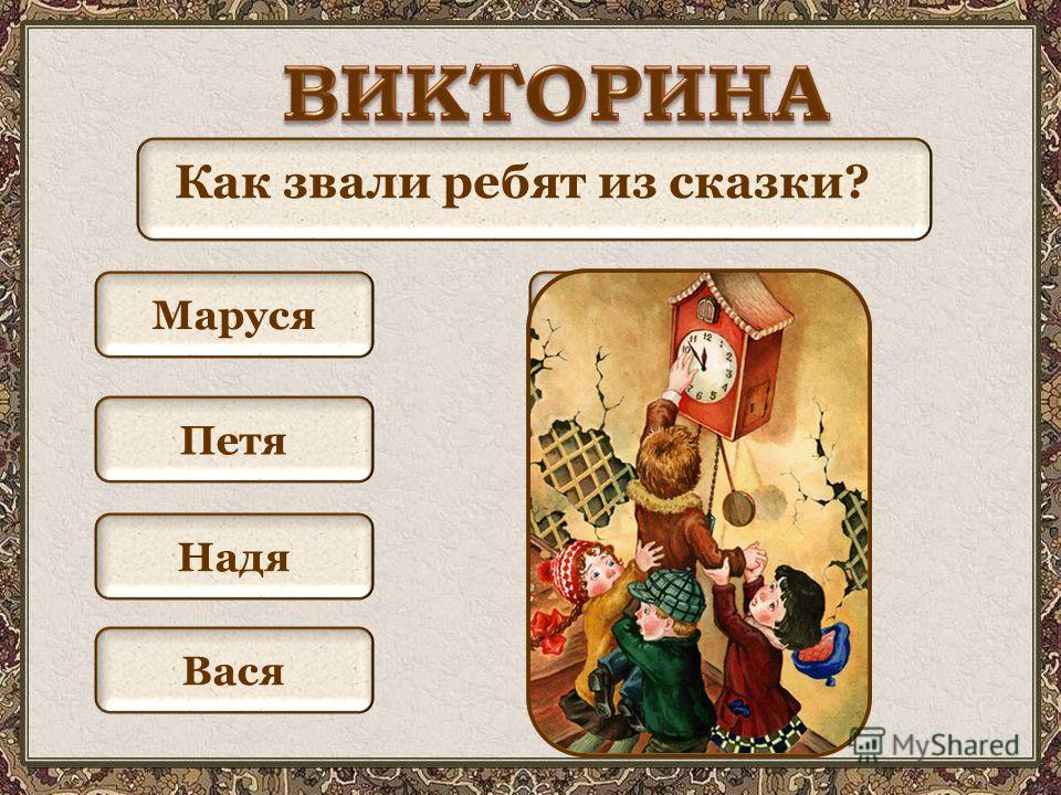 Как звали ребят из сказки? Маруся КатяПетя Лена ВасяКоля ИраНадя