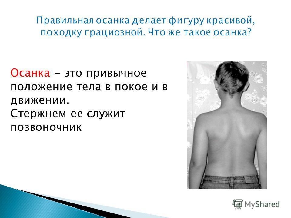 Осанка - это привычное положение тела в покое и в движении. Стержнем ее служит позвоночник
