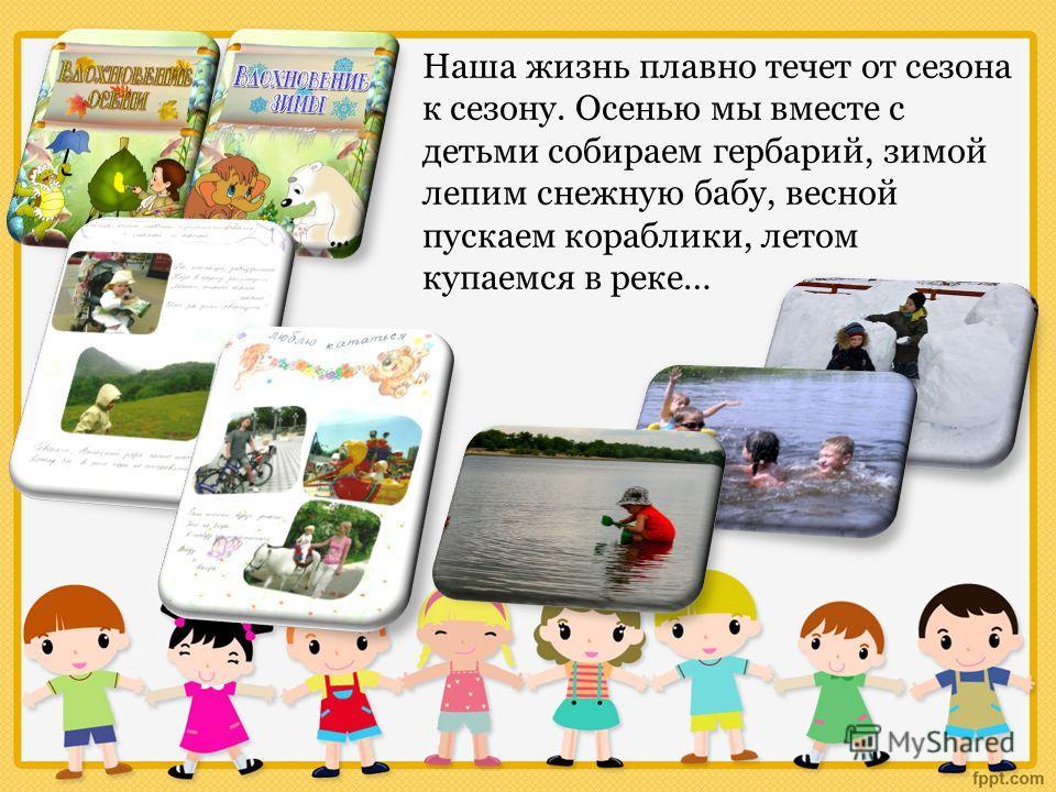 Наша жизнь плавно течет от сезона к сезону. Осенью мы вместе с детьми собираем гербарий, зимой лепим снежную бабу, весной пускаем кораблики, летом купаемся в реке…