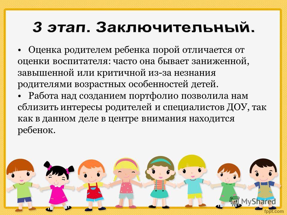 Оценка родителем ребенка порой отличается от оценки воспитателя: часто она бывает заниженной, завышенной или критичной из-за незнания родителями возрастных особенностей детей. Работа над созданием портфолио позволила нам сблизить интересы родителей