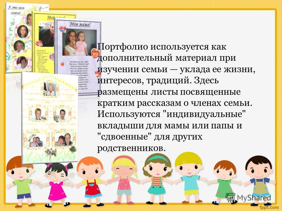 Портфолио используется как дополнительный материал при изучении семьи уклада ее жизни, интересов, традиций. Здесь размещены листы посвященные кратким рассказам о членах семьи. Используются