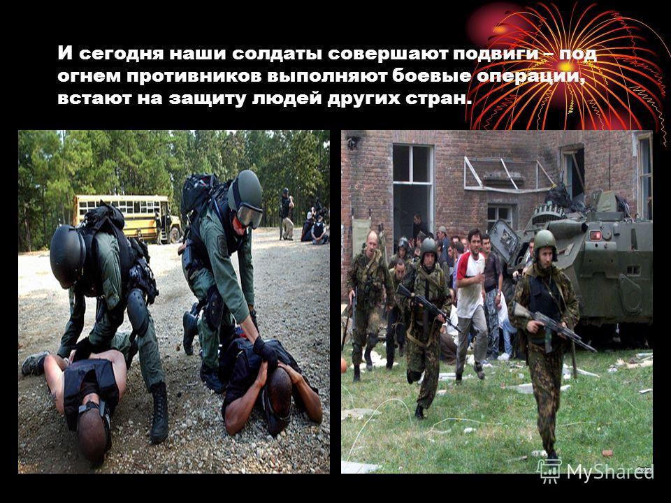 И сегодня наши солдаты совершают подвиги – под огнем противников выполняют боевые операции, встают на защиту людей других стран.