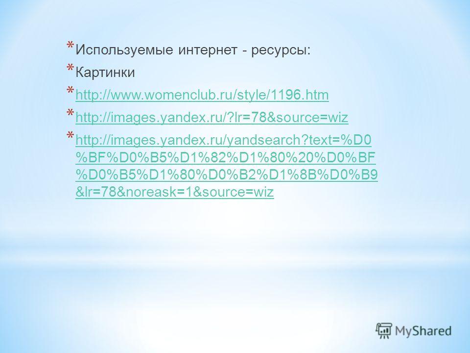 * Используемые интернет - ресурсы: * Картинки * http://www.womenclub.ru/style/1196.htm http://www.womenclub.ru/style/1196.htm * http://images.yandex.ru/?lr=78&source=wiz http://images.yandex.ru/?lr=78&source=wiz * http://images.yandex.ru/yandsearch?t