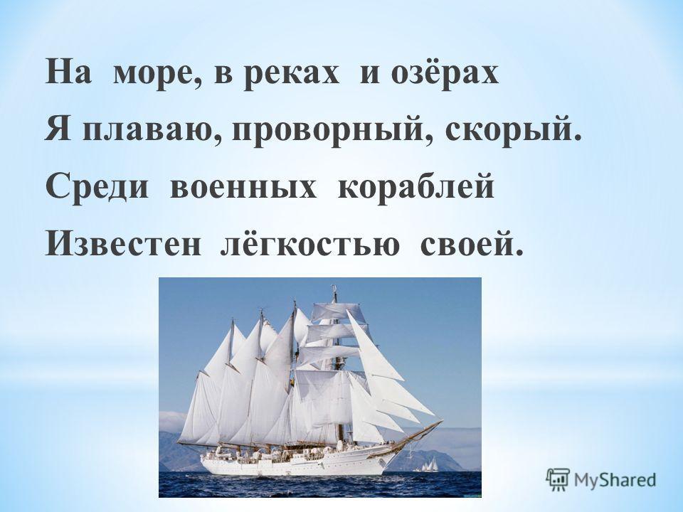 На море, в реках и озёрах Я плаваю, проворный, скорый. Среди военных кораблей Известен лёгкостью своей.