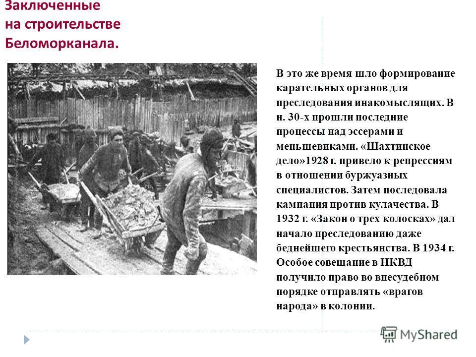 Заключенные на строительстве Беломорканала. В это же время шло формирование карательных органов для преследования инакомыслящих. В н. 30-х прошли последние процессы над эссерами и меньшевиками. «Шахтинское дело»1928 г. привело к репрессиям в отношени