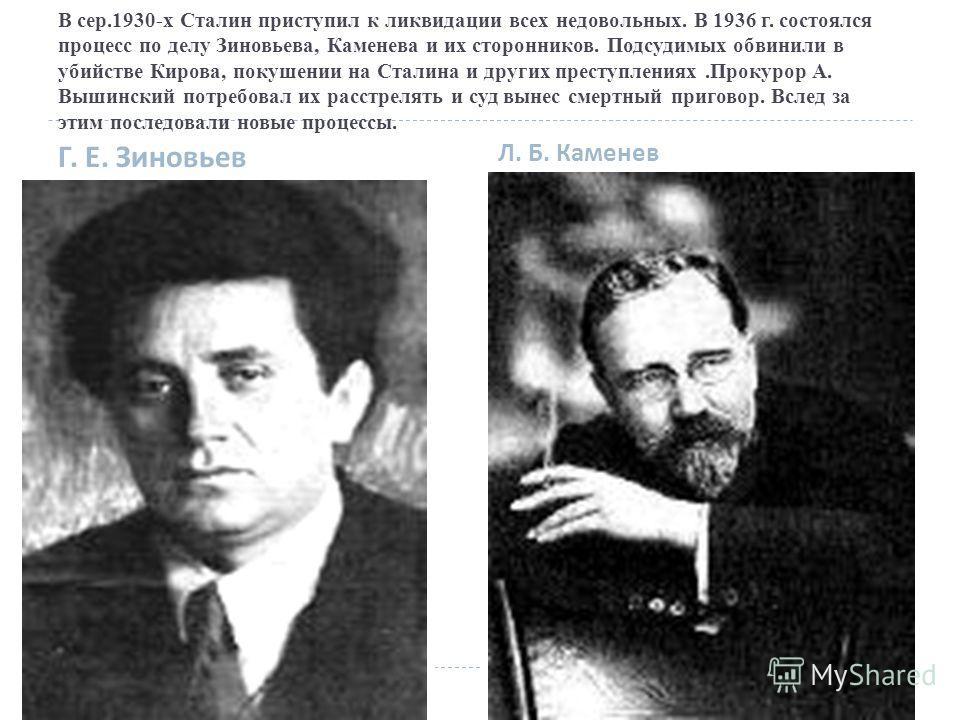 В сер.1930-х Сталин приступил к ликвидации всех недовольных. В 1936 г. состоялся процесс по делу Зиновьева, Каменева и их сторонников. Подсудимых обвинили в убийстве Кирова, покушении на Сталина и других преступлениях.Прокурор А. Вышинский потребовал