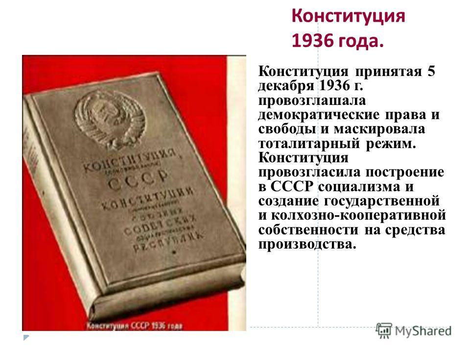 Конституция 1936 года. Конституция принятая 5 декабря 1936 г. провозглашала демократические права и свободы и маскировала тоталитарный режим. Конституция провозгласила построение в СССР социализма и создание государственной и колхозно-кооперативной с