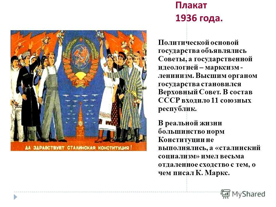 Плакат 1936 года. Политической основой государства объявлялись Советы, а государственной идеологией – марксизм - ленинизм. Высшим органом государства становился Верховный Совет. В состав СССР входило 11 союзных республик. В реальной жизни большинство