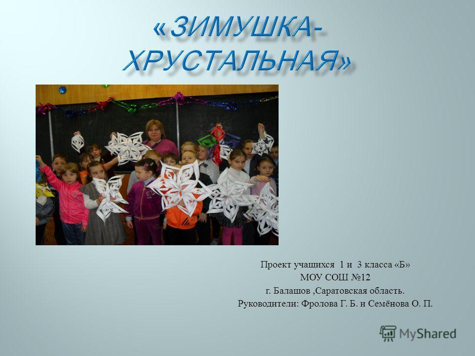 Проект учащихся 1 и 3 класса « Б » МОУ СОШ 12 г. Балашов, Саратовская область. Руководители : Фролова Г. Б. и Семёнова О. П.