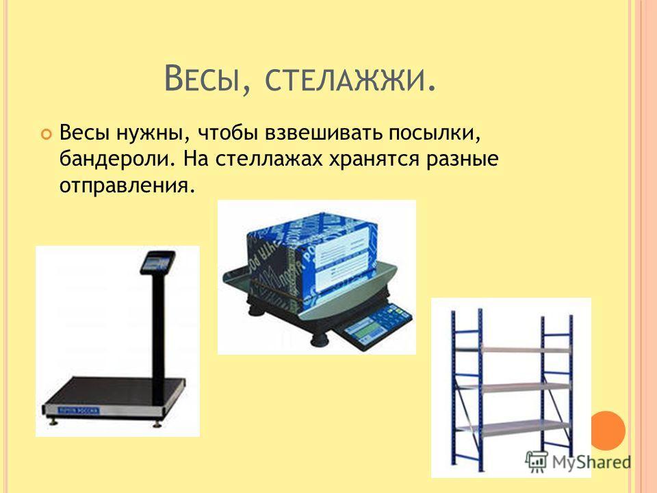 В ЕСЫ, СТЕЛАЖЖИ. Весы нужны, чтобы взвешивать посылки, бандероли. На стеллажах хранятся разные отправления.