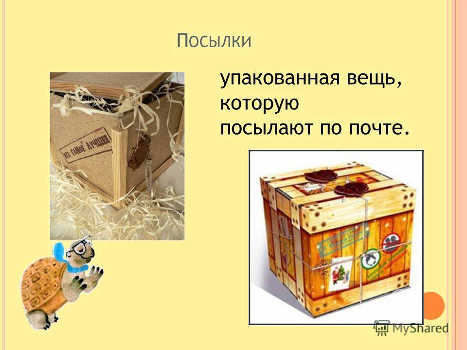 П ОСЫЛКИ упакованная вещь, которую посылают по почте.
