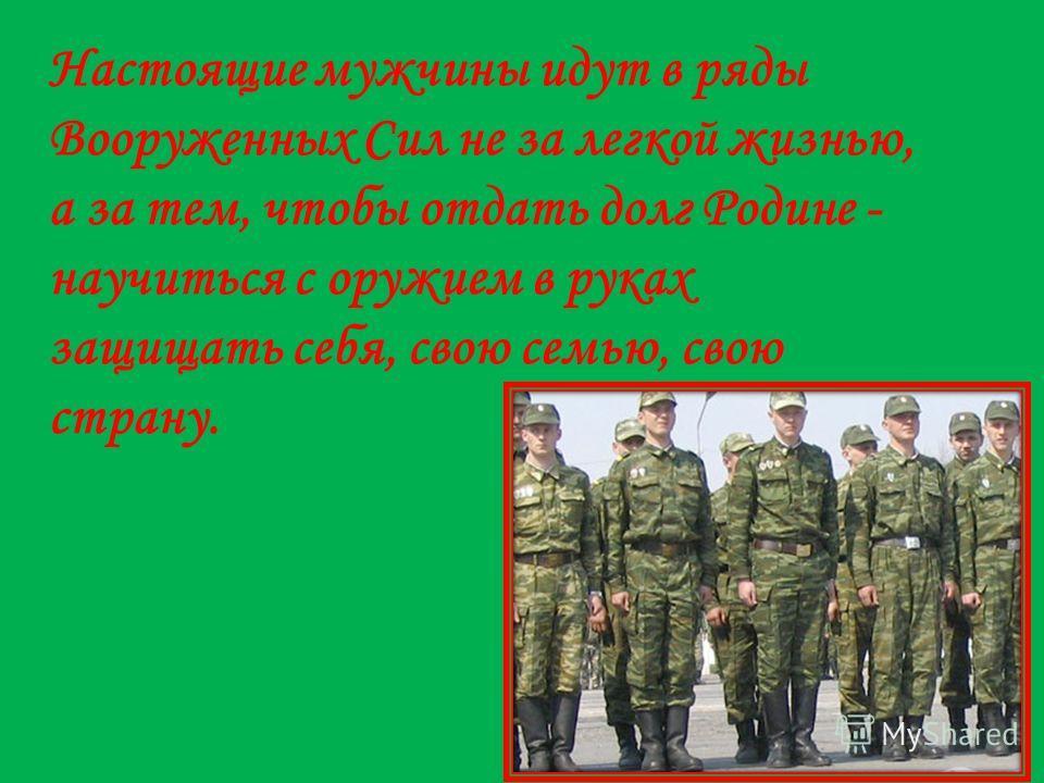 Настоящие мужчины идут в ряды Вооруженных Сил не за легкой жизнью, а за тем, чтобы отдать долг Родине - научиться с оружием в руках защищать себя, свою семью, свою страну.