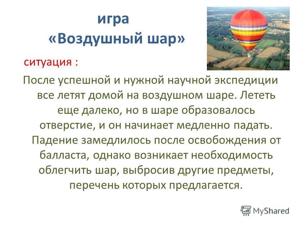игра «Воздушный шар» ситуация : После успешной и нужной научной экспедиции все летят домой на воздушном шаре. Лететь еще далеко, но в шаре образовалось отверстие, и он начинает медленно падать. Падение замедлилось после освобождения от балласта, одна