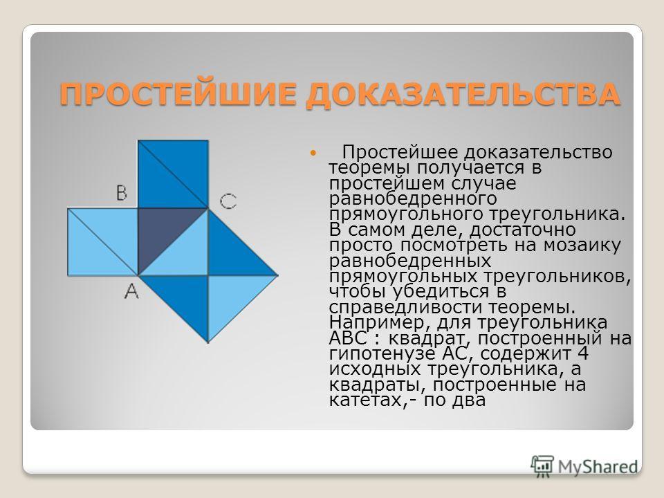 ПРОСТЕЙШИЕ ДОКАЗАТЕЛЬСТВА Простейшее доказательство теоремы получается в простейшем случае равнобедренного прямоугольного треугольника. В самом деле, достаточно просто посмотреть на мозаику равнобедренных прямоугольных треугольников, чтобы убедиться