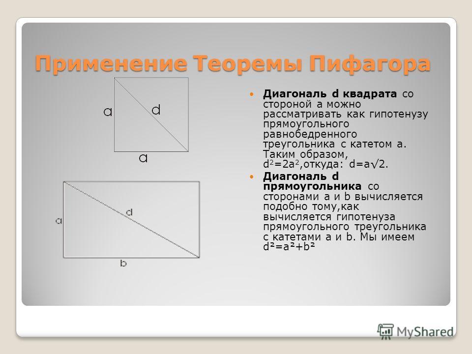Применение Теоремы Пифагора Диагональ d квадрата со стороной а можно рассматривать как гипотенузу прямоугольного равнобедренного треугольника с катетом а. Таким образом, d 2 =2a 2,откуда: d=а2. Диагональ d прямоугольника со сторонами а и b вычисляетс