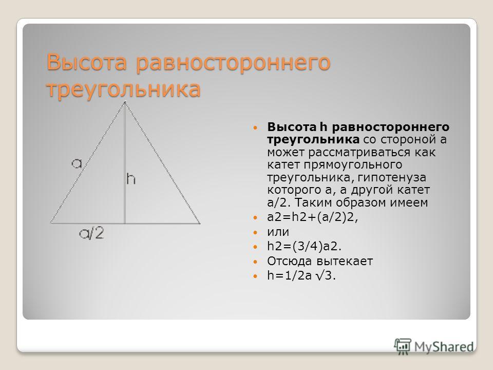 Высота равностороннего треугольника Высота h равностороннего треугольника со стороной а может рассматриваться как катет прямоугольного треугольника, гипотенуза которого а, а другой катет a/2. Таким образом имеем a2=h2+(a/2)2, или h2=(3/4)a2. Отсюда в