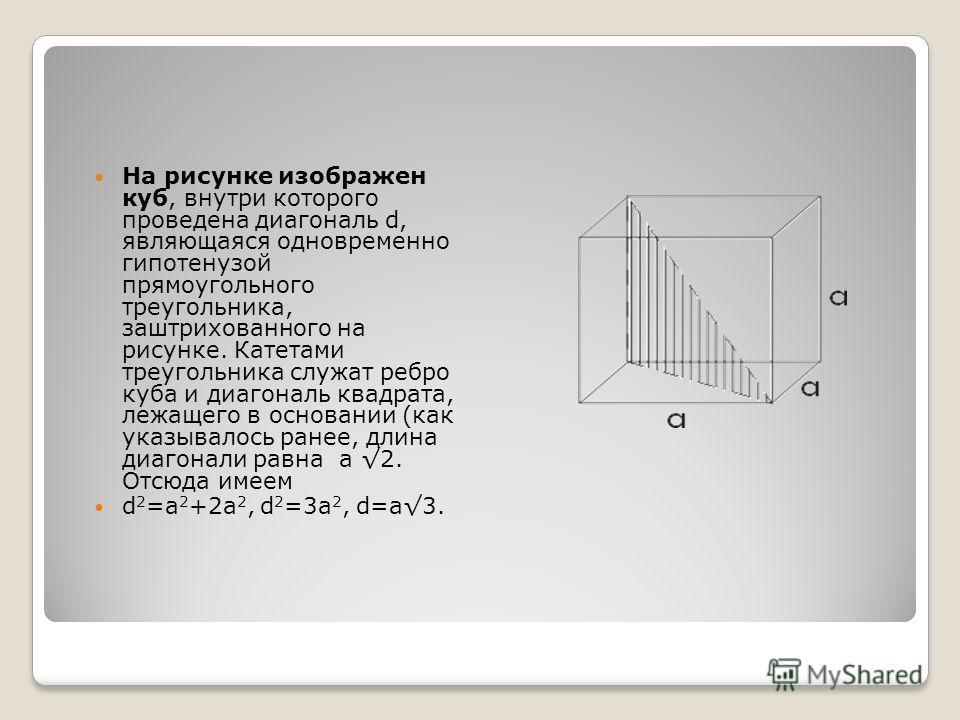 На рисунке изображен куб, внутри которого проведена диагональ d, являющаяся одновременно гипотенузой прямоугольного треугольника, заштрихованного на рисунке. Катетами треугольника служат ребро куба и диагональ квадрата, лежащего в основании (как указ